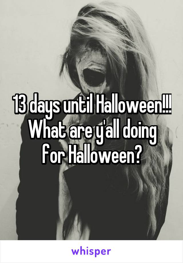 13 days until Halloween!!! What are y'all doing for Halloween?