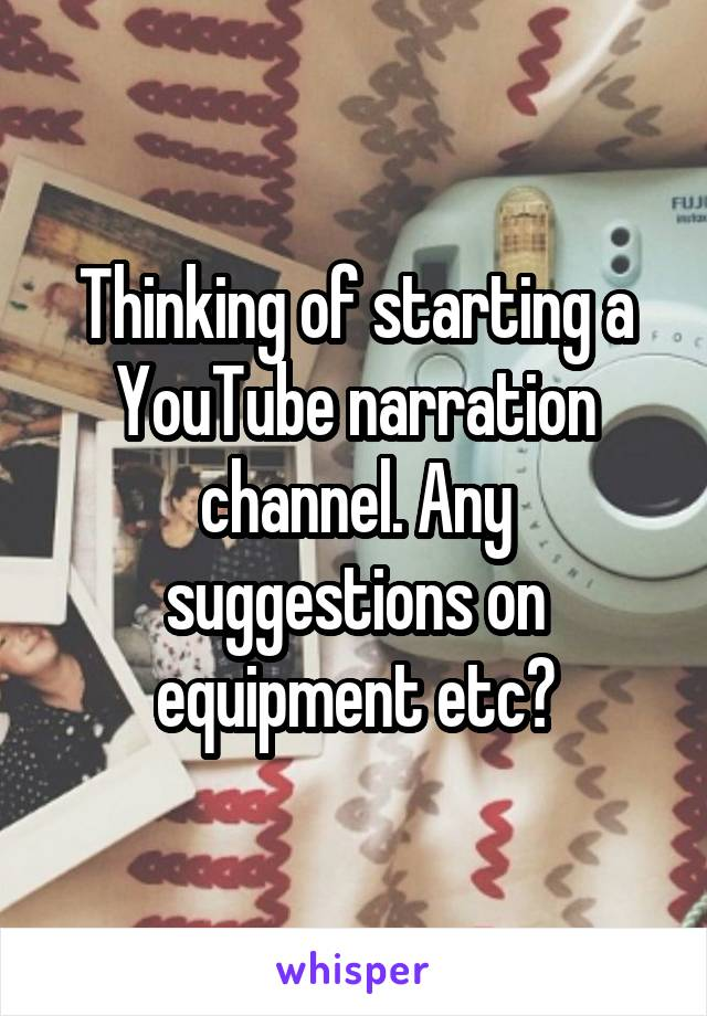 Thinking of starting a YouTube narration channel. Any suggestions on equipment etc?
