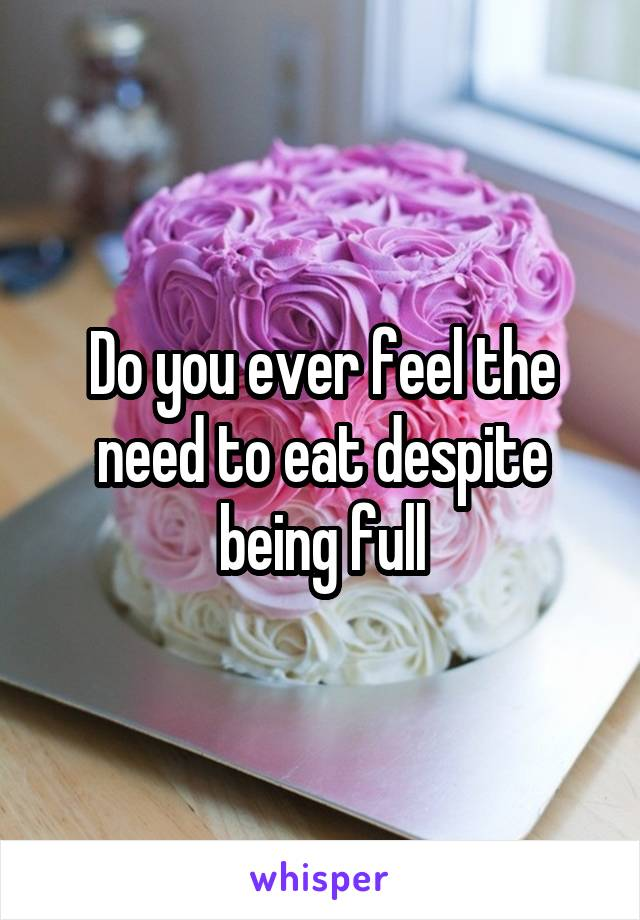 Do you ever feel the need to eat despite being full