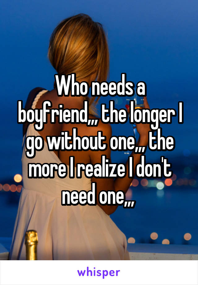 Who needs a boyfriend,,, the longer I go without one,,, the more I realize I don't need one,,,