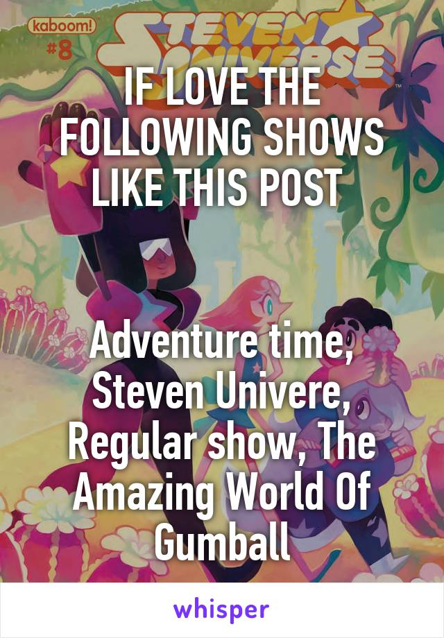 IF LOVE THE FOLLOWING SHOWS LIKE THIS POST    Adventure time, Steven Univere, Regular show, The Amazing World Of Gumball