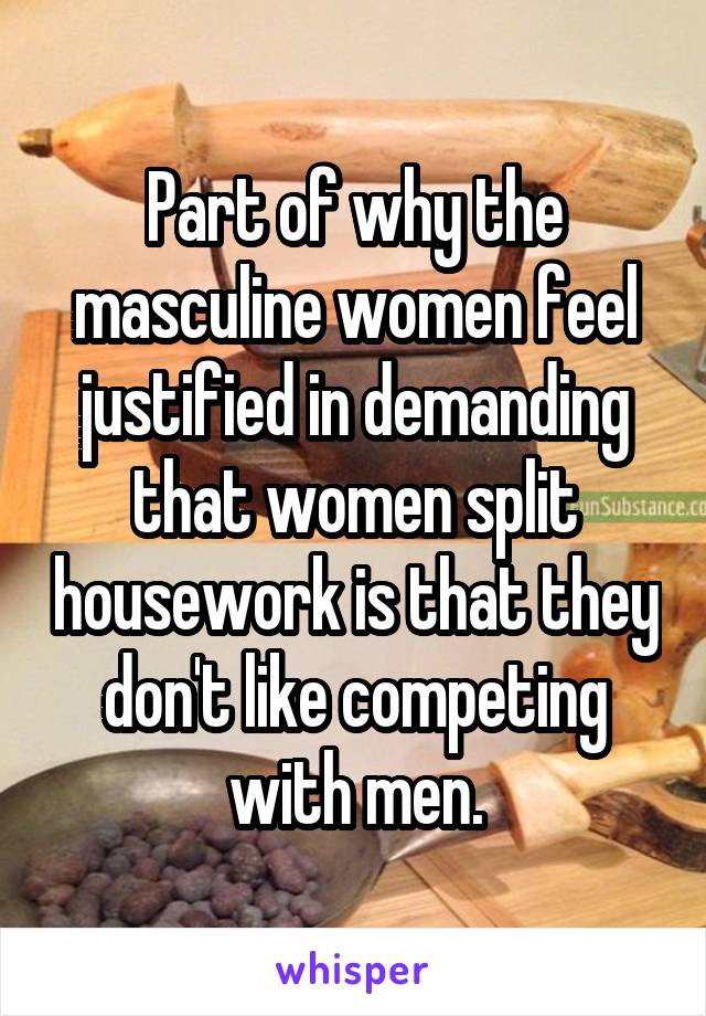 Part of why the masculine women feel justified in demanding that women split housework is that they don't like competing with men.