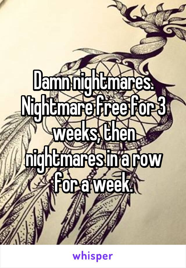 Damn nightmares. Nightmare free for 3 weeks, then nightmares in a row for a week.