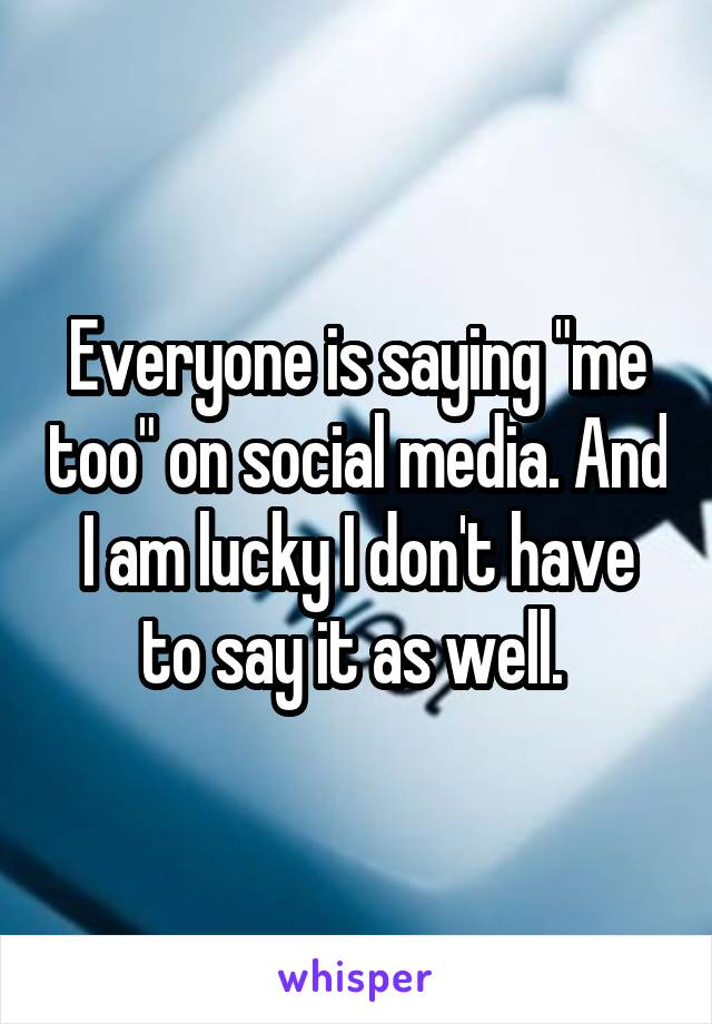 """Everyone is saying """"me too"""" on social media. And I am lucky I don't have to say it as well."""