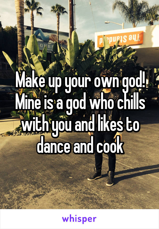 Make up your own god! Mine is a god who chills with you and likes to dance and cook