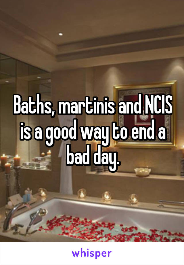 Baths, martinis and NCIS is a good way to end a bad day.
