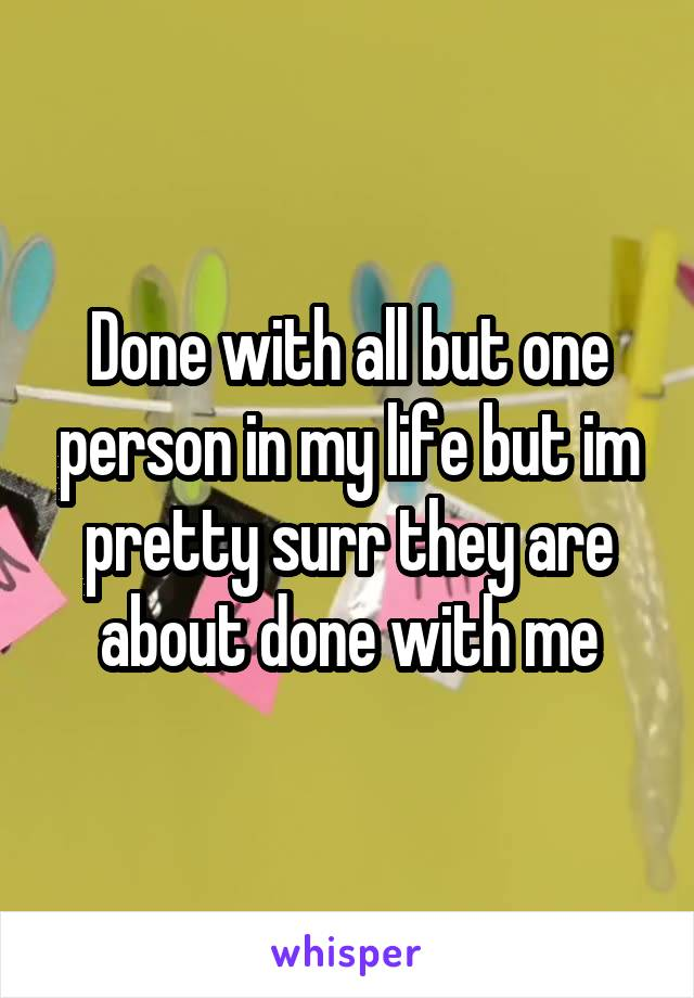 Done with all but one person in my life but im pretty surr they are about done with me