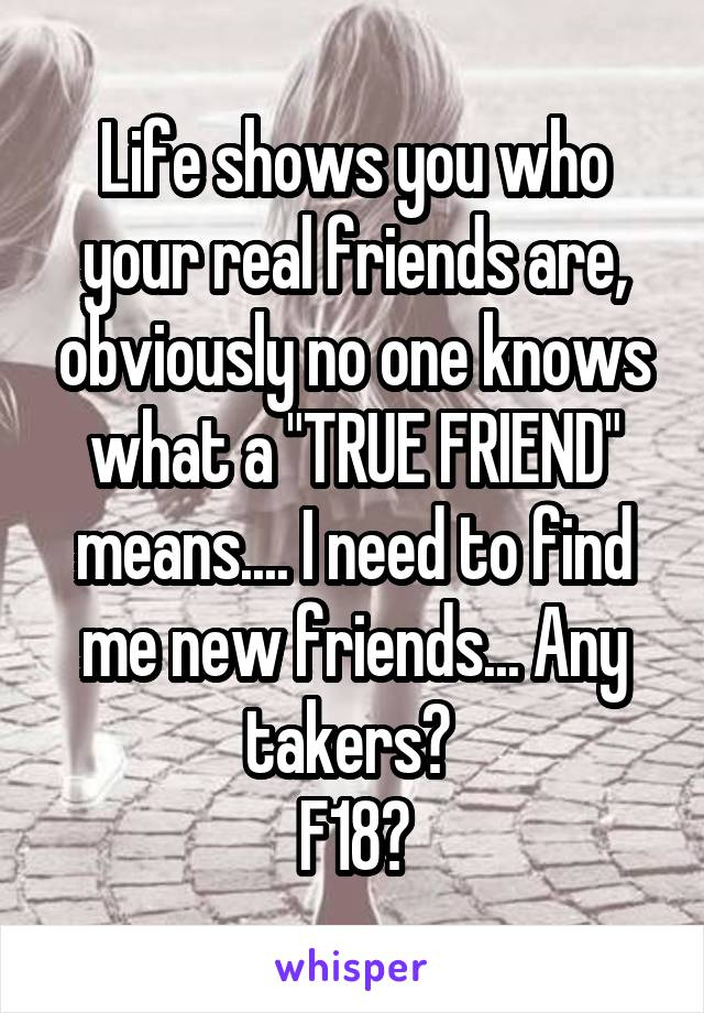 """Life shows you who your real friends are, obviously no one knows what a """"TRUE FRIEND"""" means.... I need to find me new friends... Any takers?  F18😁"""