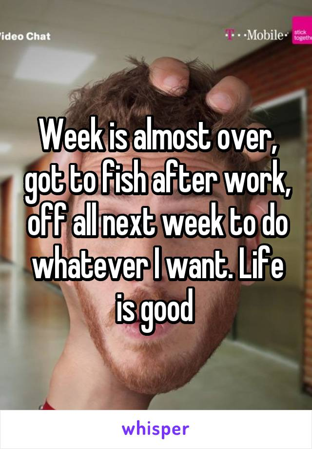 Week is almost over, got to fish after work, off all next week to do whatever I want. Life is good