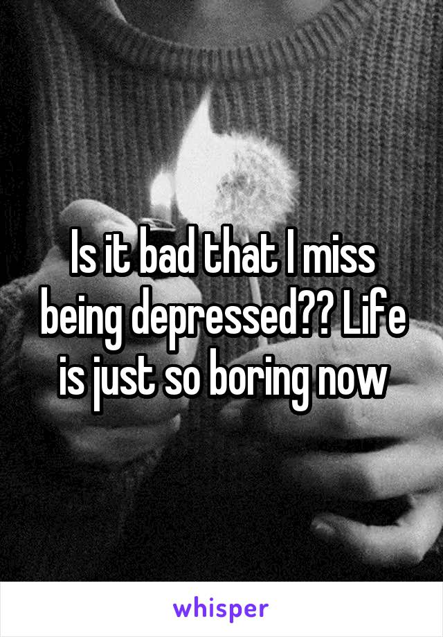 Is it bad that I miss being depressed?? Life is just so boring now