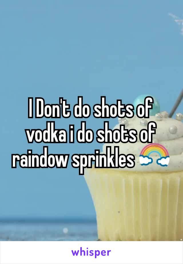 I Don't do shots of vodka i do shots of raindow sprinkles 🌈