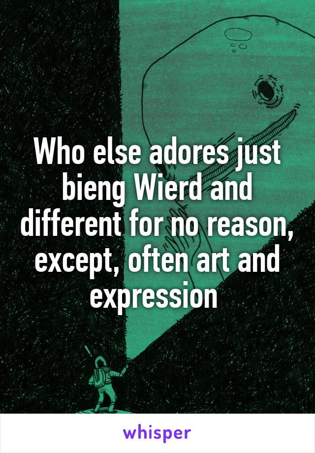 Who else adores just bieng Wierd and different for no reason, except, often art and expression