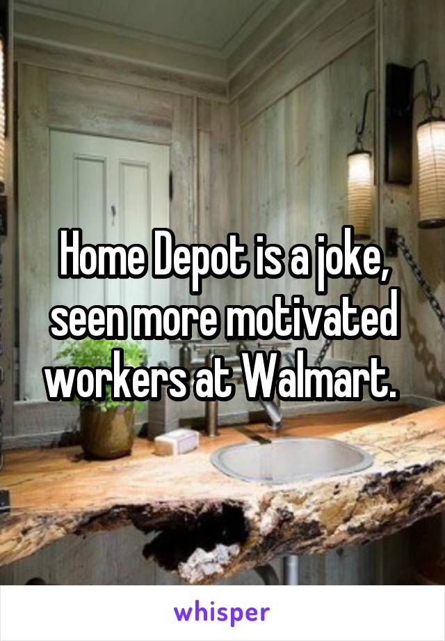 Home Depot is a joke, seen more motivated workers at Walmart.