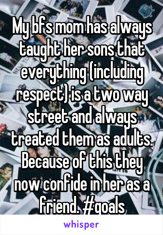 My bfs mom has always taught her sons that everything (including respect) is a two way street and always treated them as adults. Because of this they now confide in her as a friend. #goals