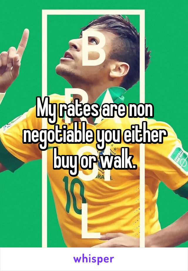 My rates are non negotiable you either buy or walk.