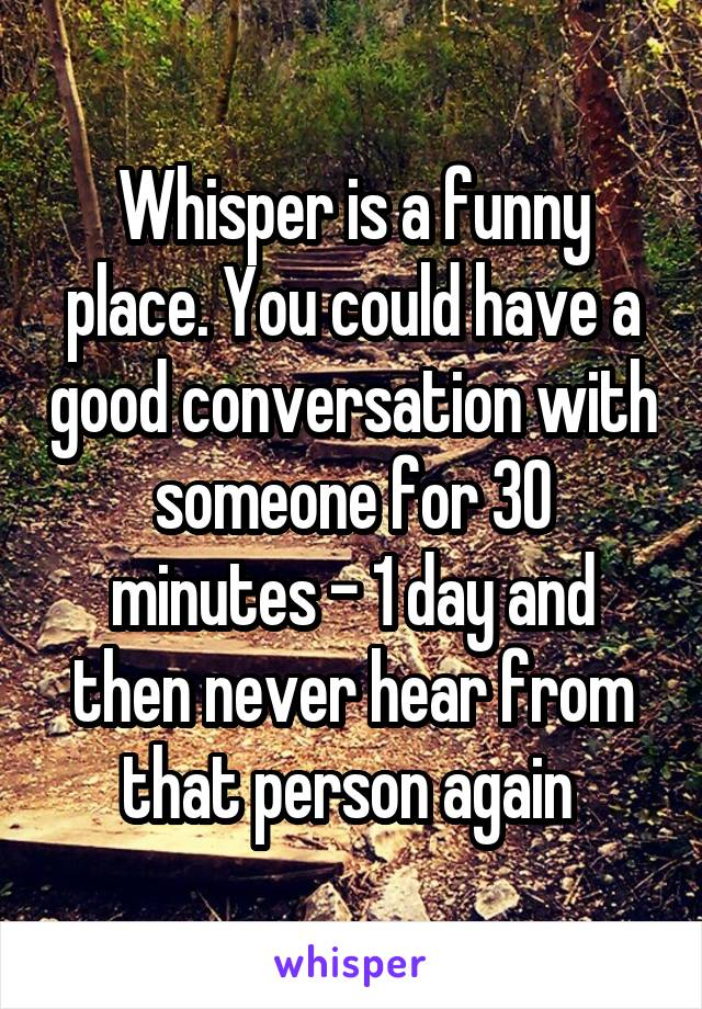 Whisper is a funny place. You could have a good conversation with someone for 30 minutes - 1 day and then never hear from that person again