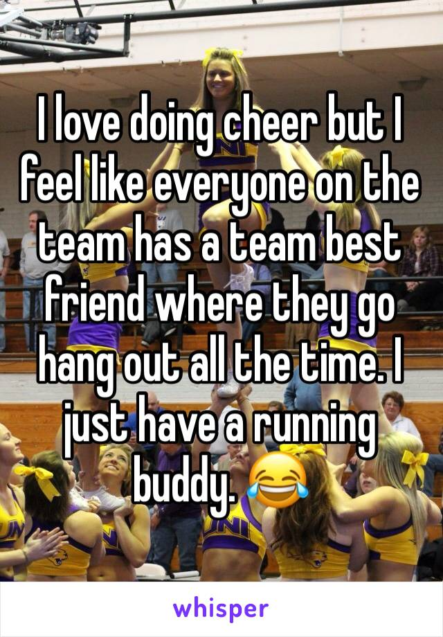I love doing cheer but I feel like everyone on the team has a team best friend where they go hang out all the time. I just have a running buddy. 😂