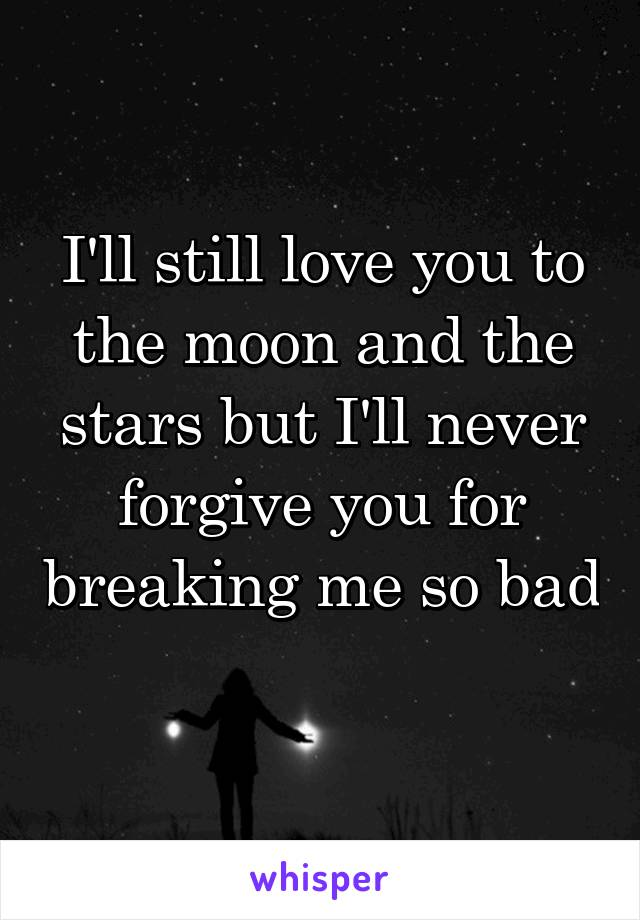 I'll still love you to the moon and the stars but I'll never forgive you for breaking me so bad