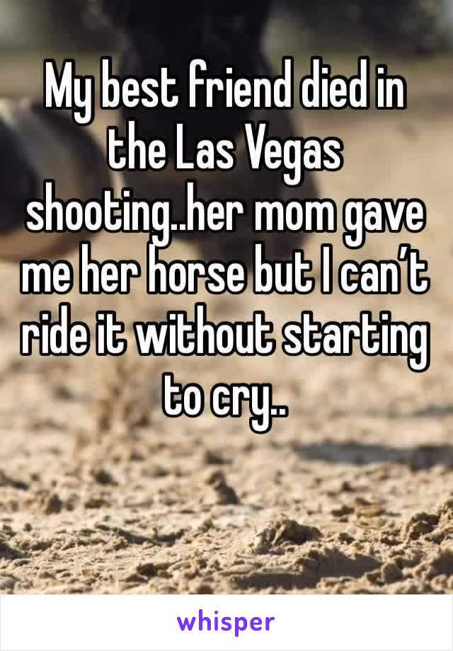 My best friend died in the Las Vegas shooting..her mom gave me her horse but I can't ride it without starting to cry..