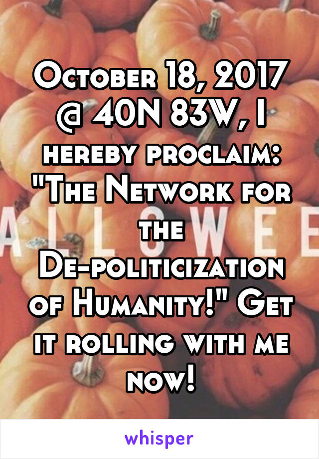 "October 18, 2017 @ 40N 83W, I hereby proclaim: ""The Network for the De-politicization of Humanity!"" Get it rolling with me now!"