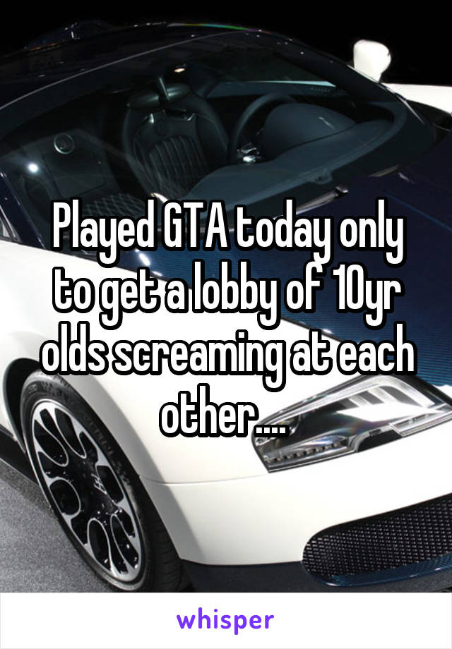 Played GTA today only to get a lobby of 10yr olds screaming at each other....