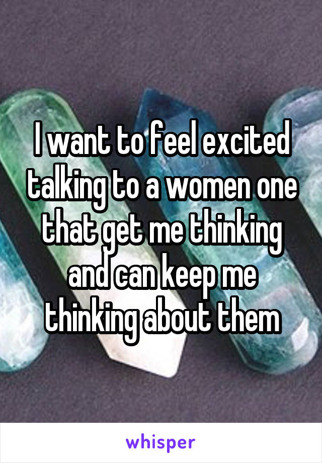 I want to feel excited talking to a women one that get me thinking and can keep me thinking about them