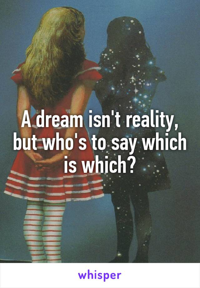 A dream isn't reality, but who's to say which is which?