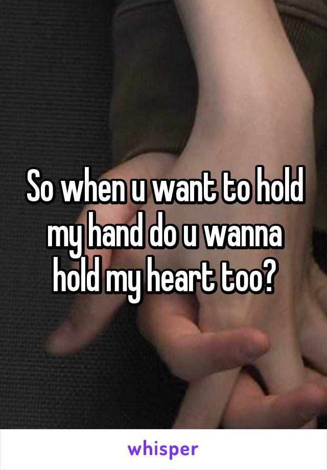 So when u want to hold my hand do u wanna hold my heart too?