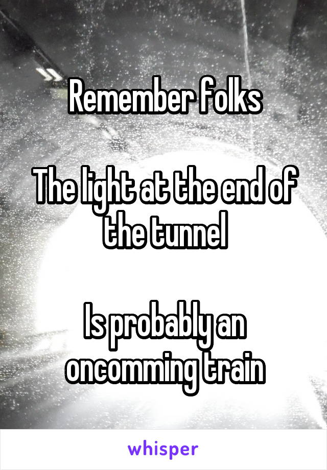 Remember folks  The light at the end of the tunnel  Is probably an oncomming train