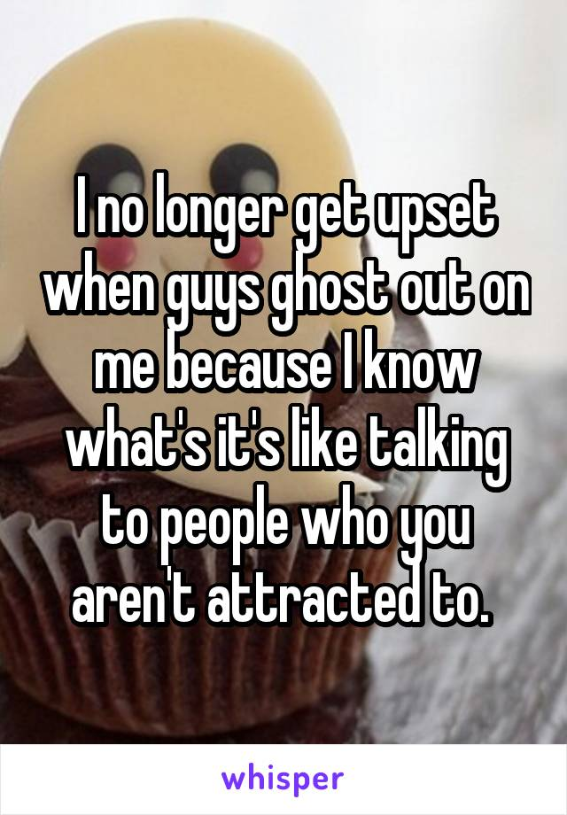I no longer get upset when guys ghost out on me because I know what's it's like talking to people who you aren't attracted to.