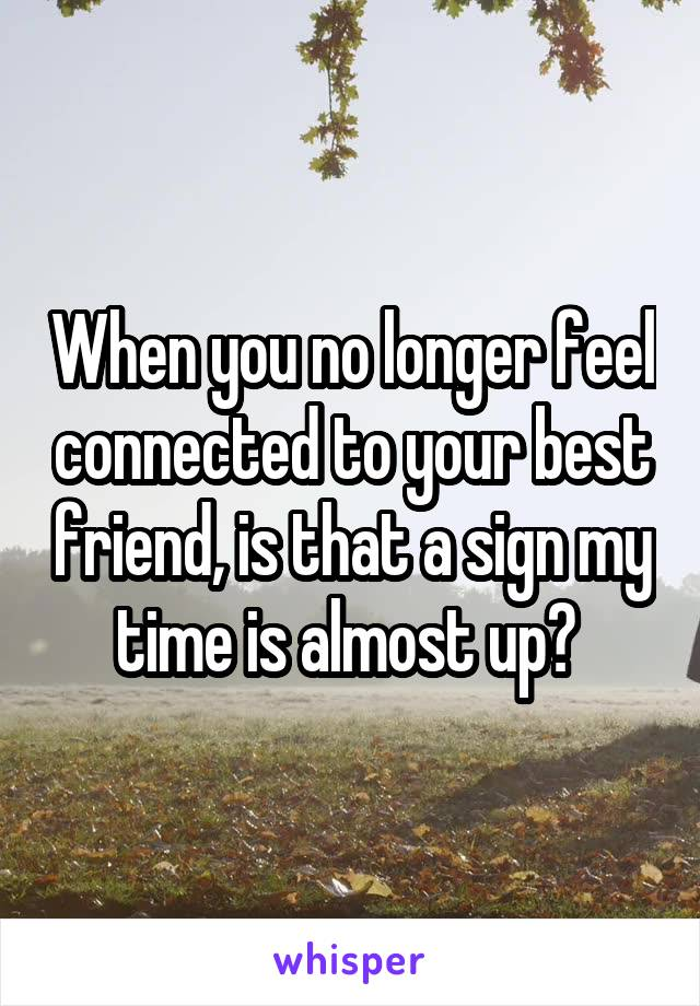 When you no longer feel connected to your best friend, is that a sign my time is almost up?