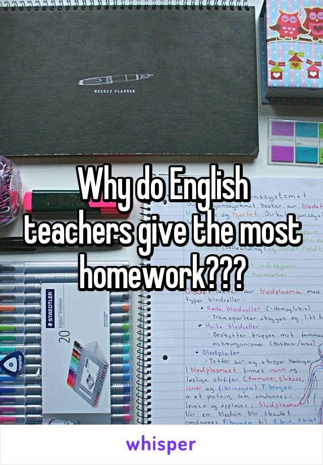 Why do English teachers give the most homework???