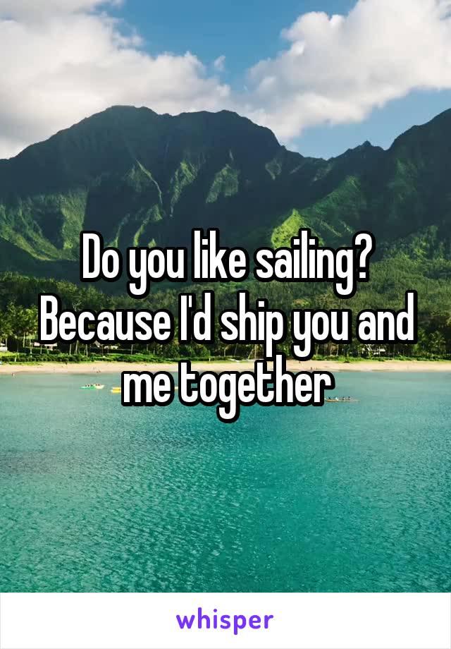 Do you like sailing? Because I'd ship you and me together