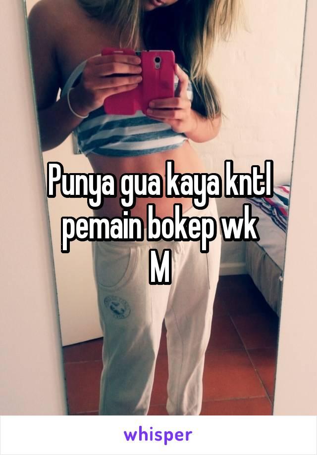 Punya gua kaya kntl pemain bokep wk M