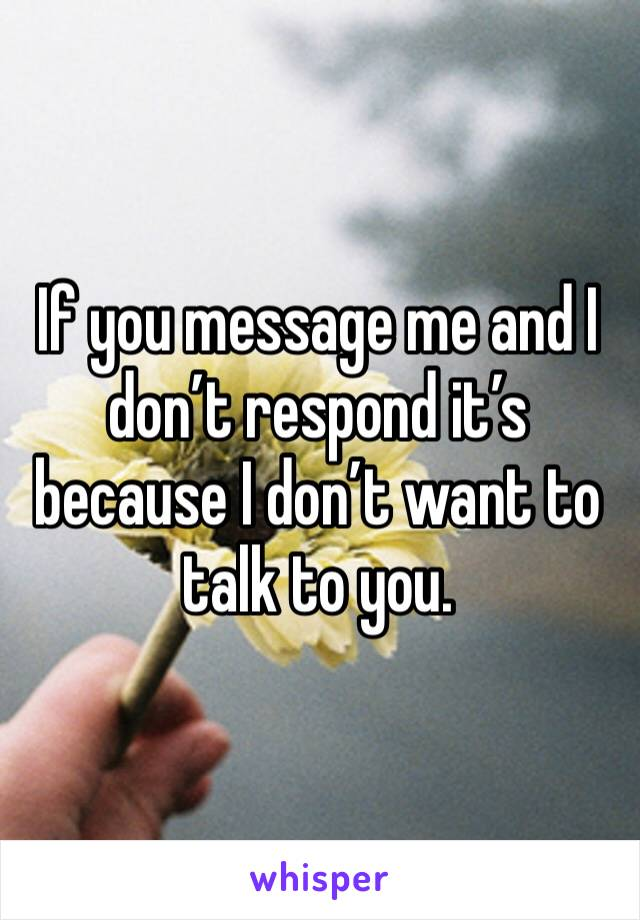 If you message me and I don't respond it's because I don't want to talk to you.