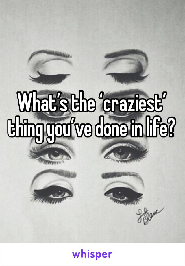 What's the 'craziest' thing you've done in life?