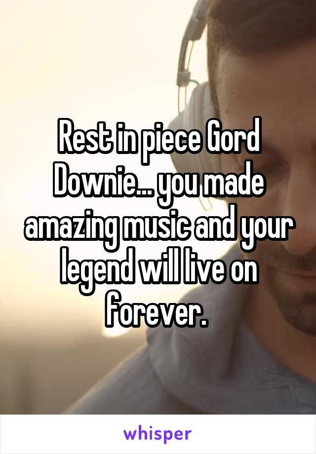 Rest in piece Gord Downie... you made amazing music and your legend will live on forever.