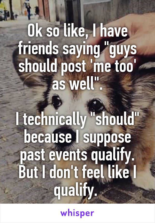 """Ok so like, I have friends saying """"guys should post 'me too' as well"""".  I technically """"should"""" because I suppose past events qualify. But I don't feel like I qualify."""