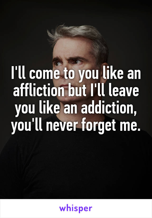 I'll come to you like an affliction but I'll leave you like an addiction, you'll never forget me.