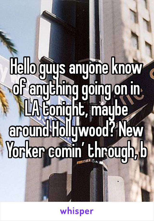 Hello guys anyone know of anything going on in LA tonight, maybe around Hollywood? New Yorker comin' through, b