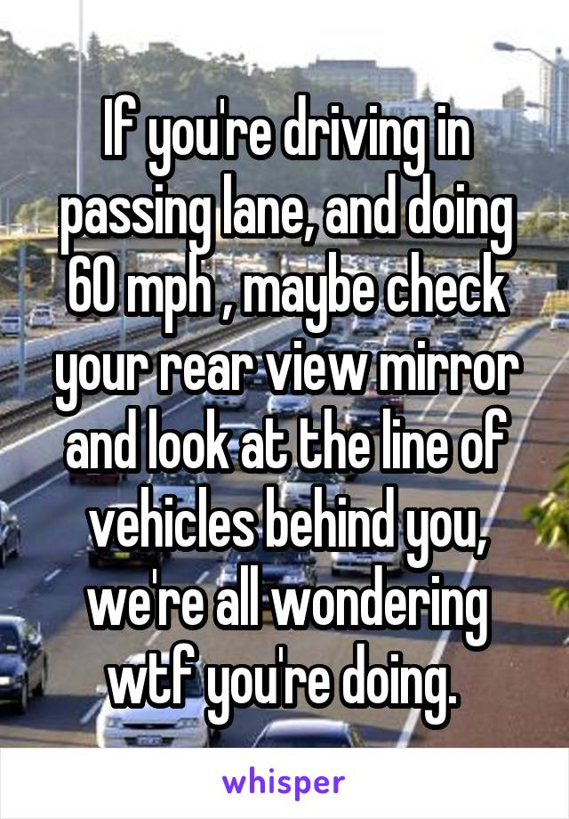 If you're driving in passing lane, and doing 60 mph , maybe check your rear view mirror and look at the line of vehicles behind you, we're all wondering wtf you're doing.
