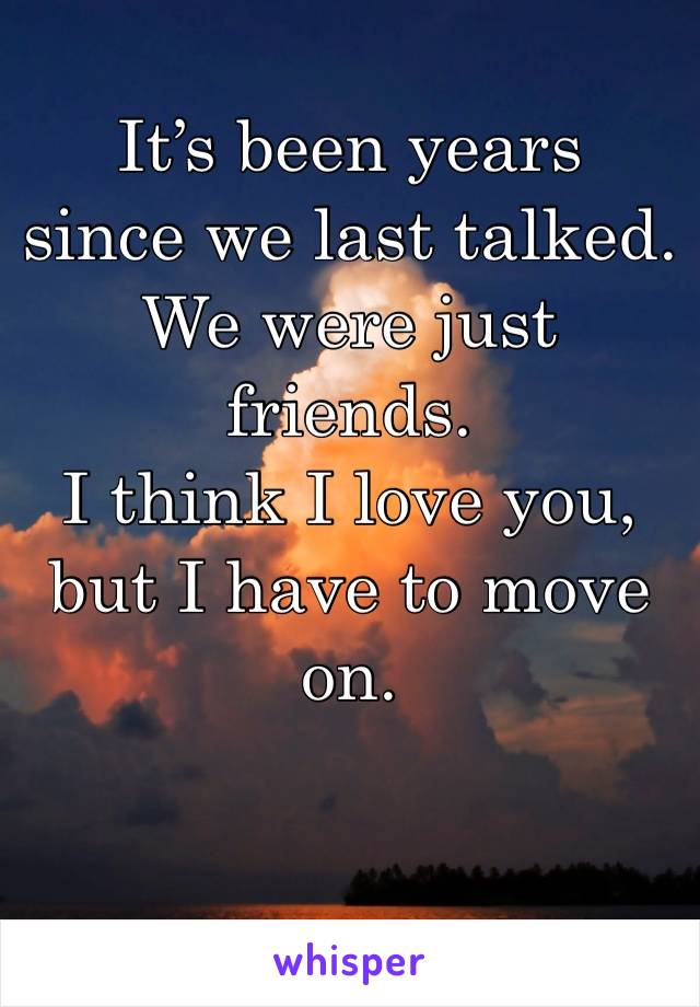 It's been years  since we last talked. We were just friends.  I think I love you, but I have to move on.