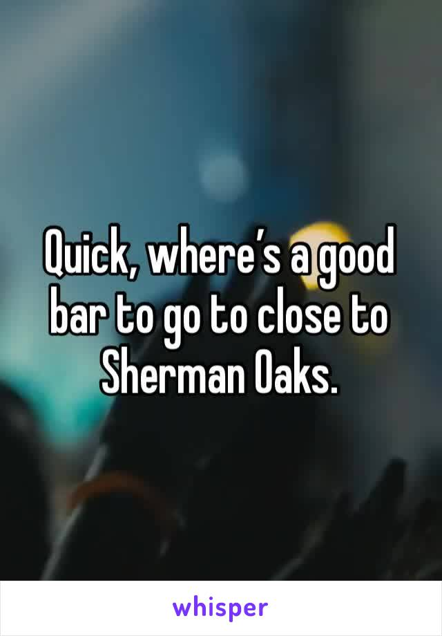 Quick, where's a good bar to go to close to Sherman Oaks.