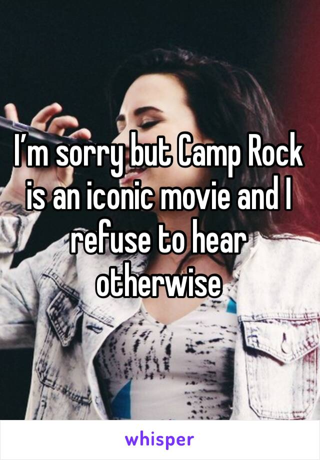 I'm sorry but Camp Rock is an iconic movie and I refuse to hear otherwise