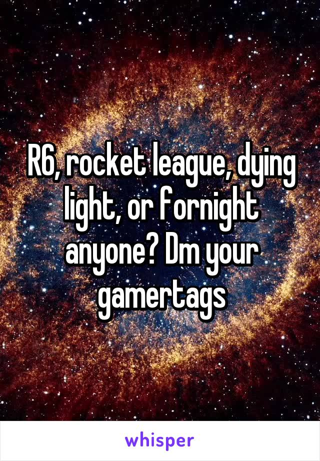 R6, rocket league, dying light, or fornight anyone? Dm your gamertags