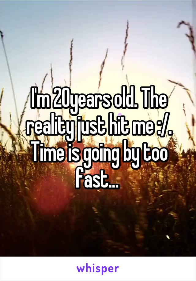 I'm 20years old. The reality just hit me :/. Time is going by too fast...