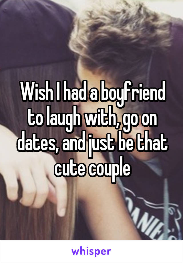 Wish I had a boyfriend to laugh with, go on dates, and just be that cute couple