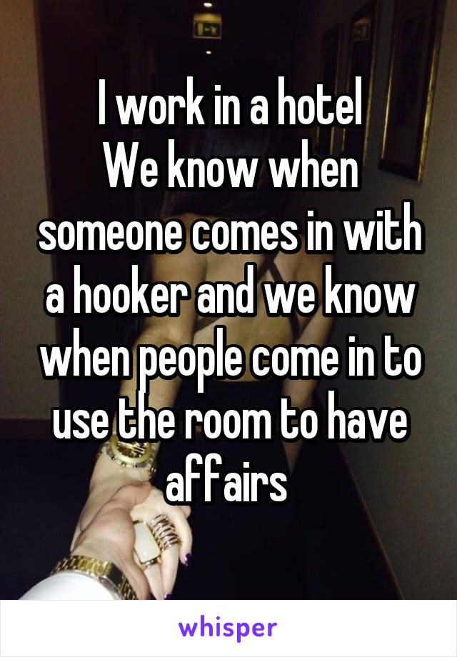 I work in a hotel We know when someone comes in with a hooker and we know when people come in to use the room to have affairs
