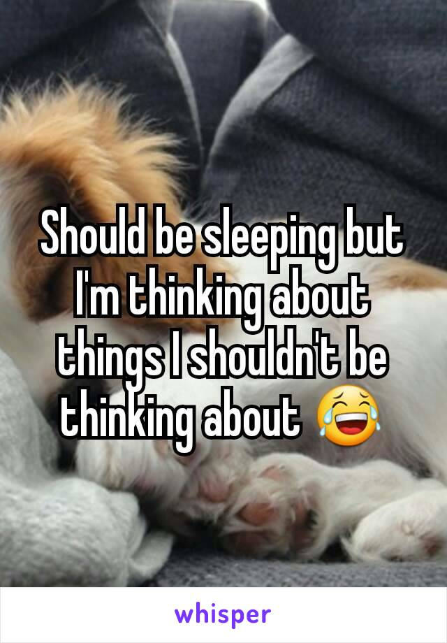Should be sleeping but I'm thinking about things I shouldn't be thinking about 😂