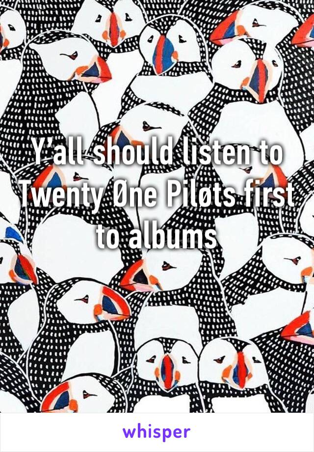 Y'all should listen to Twenty Øne Piløts first to albums